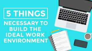 Things Necessary to Build Ideal Work Environment
