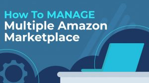 How to Manage Multiple Amazon Marketplaces