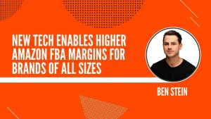 New Tech Enables Higher Amazon FBA Margins for Brands of All Sizes with Ben Stein, Payoneer