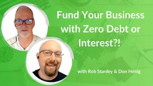 Fund Your Business with Zero Debt or Interest! with Rob Stanley & Don Henig