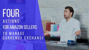 4 Actions for Amazon Sellers to Manage Currency Exchange