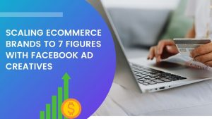 Scaling eCommerce Brands to 7 Figures with Facebook Ad Creatives